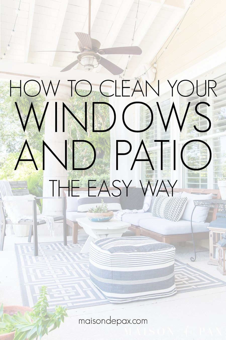 pretty, clean covered patio with text overlay: how to clean your windows and patio the easy way | Maison de Pax